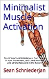 Minimalist Muscle Activation: Crush Structural Imbalances, Find Clarity in Your Movement, and Live Pain-Free and Strong Now and in the Future