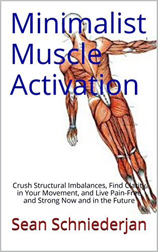 (Minimalist Muscle Activation: Crush Structural Imbalances, Find Clarity in Your Movement, and Live Pain-Free and Strong Now and in the Future)