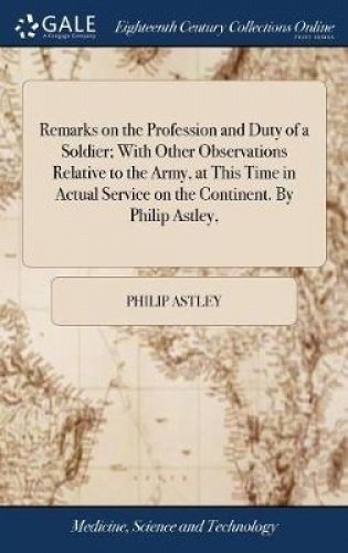 Remarks on the Profession and Duty of a Soldier; With Other Observations Relative to the Army, at This Time in Actual Service on the Continent. by Philip Astley,
