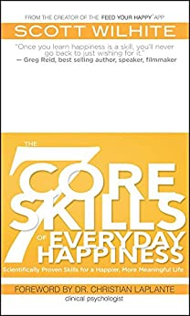 The 7 Core Skills of Everyday Happiness: Scientifically Proven Skills for a Happier, More Meaningful Life by [Wilhite, Scott]