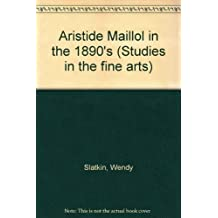 Aristide Maillol in the 1890's (Studies in the fine arts) by Wendy Slatkin (1982-11-06)