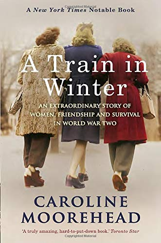 Read Online A Train in Winter: An Extraordinary Story of Women, Friendship and Survival in World War Two pdf epub