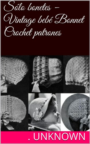 - Sólo bonetes -Vintage bebé Bonnet Crochet patrones (Spanish Edition)