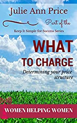 What to Charge: Determining Your Price Structure (Keep It Simple for Success Book 1)