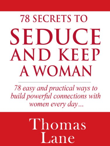 78 Secrets To Seduce And Keep A Woman: 78 Easy and Practical Ways to Build a Powerful Connection With Women Every Day