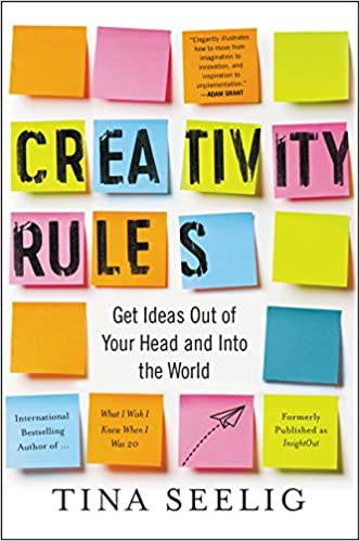 Creativity Rules: Get Ideas Out of Your Head and into the World – by Tina Seelig