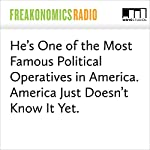 He's One of the Most Famous Political Operatives in America. America Just Doesn't Know It Yet.   Stephen J. Dubner,Steve Hilton