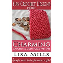 Charming Crocheted Coin Purse Pattern: Easy to make, fun to give away as gifts! (Fun Crochet Designs Crocheted Purse Collection Book 7)