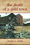 The Death of a Gold Town, Charles E. Miller, 1436326125
