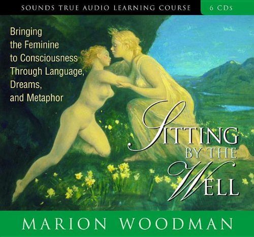 Sitting by the Well: Bringing the Feminine to Consciousness Through Language, Dreams, and Metaphor by Brand: Sounds True, Incorporated
