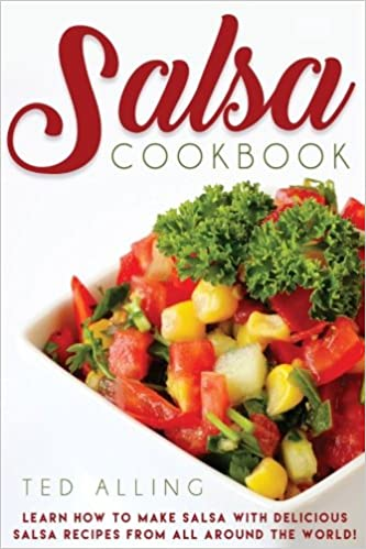 Salsa Cookbook: Learn How to Make Salsa with Delicious Salsa Recipes from All Around the World!: Ted Alling: 9781542431453: Amazon.com: Books