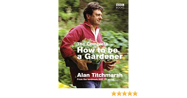 The Complete How To Be a Gardener by Alan Titchmarsh 2007 08 28