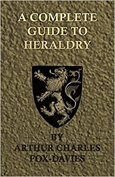 A Complete Guide to Heraldry - Illustrated by Nine Plates and Nearly 800 Other Designs by Arthur Charles Fox-Davies (2008-10-07)