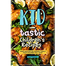 Kid-tastic Children's Recipes: Make Amazing Kid Friendly Meals Your Children Will Love!