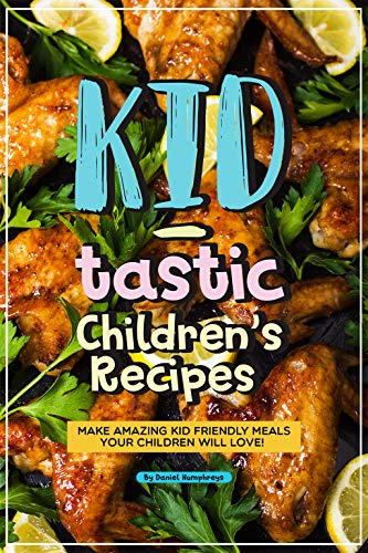 Kid-tastic Children's Recipes: Make Amazing Kid Friendly Meals Your Children Will Love! by Daniel Humphreys