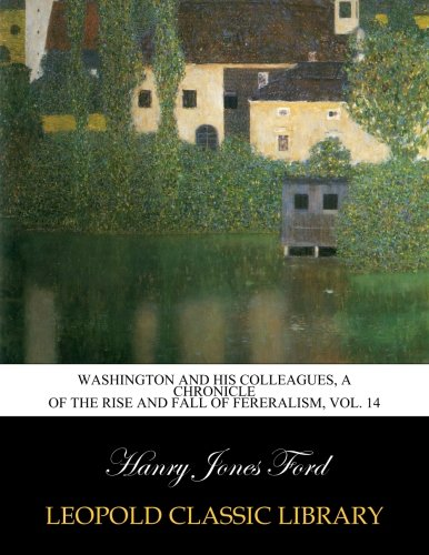 Washington and his colleagues, a chronicle of the rise and fall of fereralism, Vol. 14 ebook