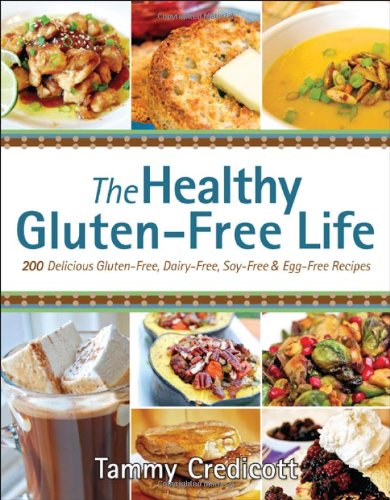 The Healthy Gluten-Free Life: 200 Delicious Gluten-Free, Dairy-Free, Soy-Free and Egg-Free Recipes! by Tammy Credicott
