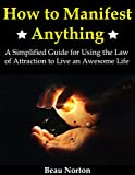 Download How to Manifest Anything: A Simplified Guide for Using the Law of Attraction to Live an Awesome Life in PDF ePUB Free Online