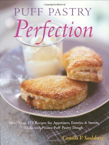 Puff Pastry Perfection: More Than 175 Recipes for Appetizers, Entrees, & Sweets Made with Frozen Puff Pastry Dough by Camilla V. Saulsbury