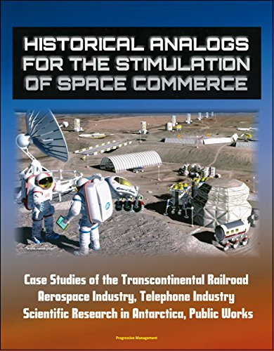 Historical Analogs for the Stimulation of Space Commerce - Case Studies of the Transcontinental Railroad, Aerospace Industry, Telephone Industry, Scientific Research in Antarctica, Public Works