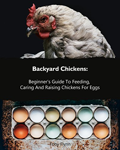 Backyard Chickens: Beginner's Guide To Feeding, Caring And Raising Chickens For Eggs by [Flynn, Toby]