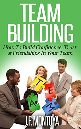 Team Building: How to Build Confidence, Trust, and Friendship