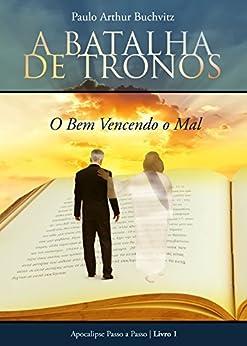 A Batalha de Tronos: O Bem Vencendo o Mal (Apocalipse Passo a Passo Livro 1) eBook: Paulo Arthur