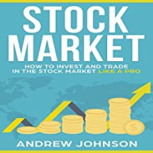 Stock Market: How to Invest and Trade in the Stock Market Like a Pro Audiobook by Andrew Johnson Narrated by Joe Wosik