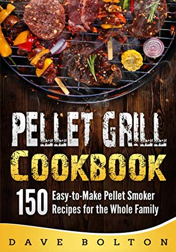 Pellet Grill Cookbook: 150 Easy-to-Make Pellet Smoker Recipes for the Whole Family (Best Pellet Grill Recipes)