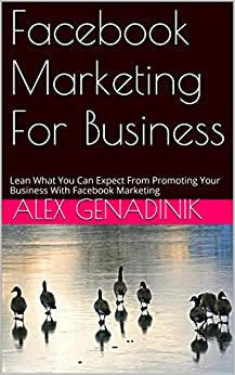 Facebook Marketing For Business: Leanr What You Can Expect From Promoting Your Business With Facebook Marketing by [Genadinik, Alex]