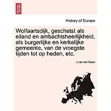 Wolfaartsdijk, Geschetst ALS Eiland En Ambachtsheerlijkheid, ALS Burgerlijke En Kerkelijke Gemeente, Van de Vroegste Tijden Tot Op Heden, Etc.