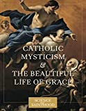 Catholic Mysticism and the Beautiful Life of Grace (The Science of Sainthood): more info