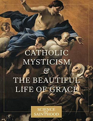 Catholic Mysticism and the Beautiful Life of Grace (The Science of Sainthood)