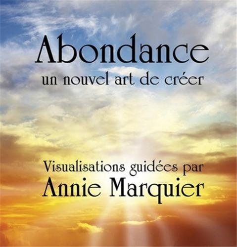 CD ABONDANCE, un nouvel art de créer - Visualisations guidées - Méditation par Annie Annie Marquier
