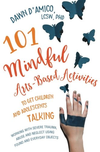 (101 Mindful Arts-Based Activities to Get Children and Adolescents Talking: Working with Severe Trauma, Abuse and Neglect Using Found and Everyday)
