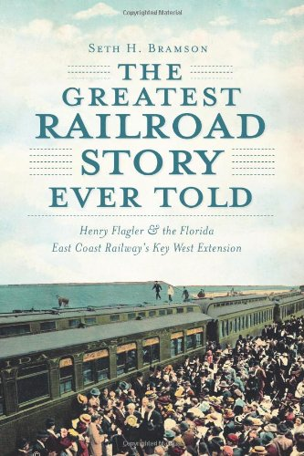 The Greatest Railroad Story Ever Told: Henry Flagler & the Florida East Coast Railway's Key West Extension pdf