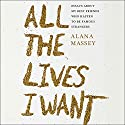 All the Lives I Want: Essays About My Best Friends Who Happen to Be Famous Strangers Audiobook by Alana Massey Narrated by Alana Massey
