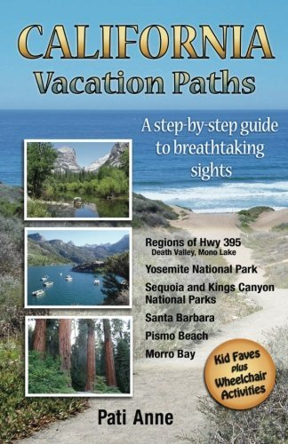 California Vacation Paths: A step-by-step guide to breathtaking sights: Regions of Hwy 395, Death Valley, Mono Lake... Yosemite National Park, Sequoia ... Parks, Santa Barbara, Pismo Beach, Morro Bay First edition by Pati Anne (2015) Paperback