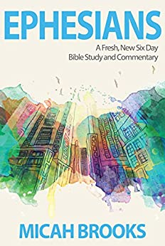 Ephesians: A Fresh, New Six Day Bible Study and Commentary (The Everyday Bible Series Book 1) by [Brooks, Micah]