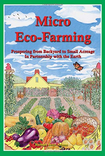 Micro Eco-Farming: Prospering from Backyard to Small Acreage in Partnership with the Earth (Best Small Acreage Crops)