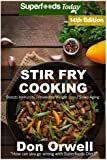 Stir Fry Cooking: Over 210 Quick & Easy Gluten Free Low Cholesterol Whole Foods Recipes full of Antioxidants & Phytochemicals (Stir Fry Natural Weight Loss Transformation) (Volume 8)