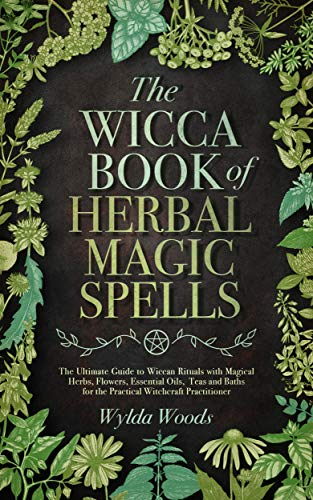 The Wicca Book of Herbal Magic Spells: The Ultimate Guide to Wiccan Rituals with  Magical Herbs, Flowers, Essential Oils,  Teas and Baths for the Practical Witchcraft Practitioner (Herbal Guide)