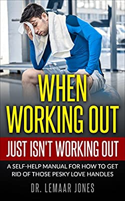 When Working Out Just Isn't Working Out: A Self-Help Manual for How to Get Rid of Those Pesky Love Handles