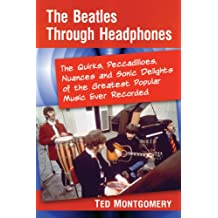The Beatles Through Headphones: The Quirks, Peccadilloes, Nuances and Sonic Delights of the Greatest Popular Music Ever Recorded