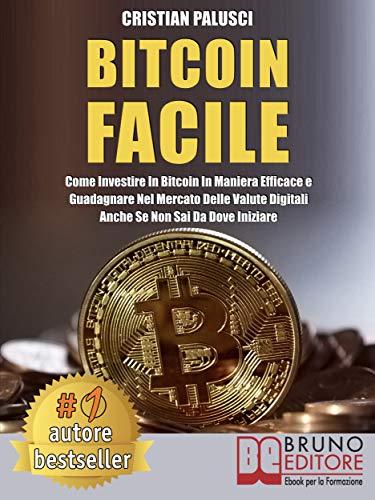 Bitcoin Facile: Come investire in Bitcoin in maniera efficace e guadagnare nel mercato delle valute digitali anche se non sai da dove iniziare (Italian Edition)