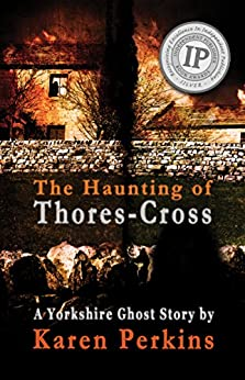 The Haunting of Thores-Cross: A scorned young woman will have her vengeance – even after death (Ghosts of Thores-Cross Book 1) by [Perkins, Karen]