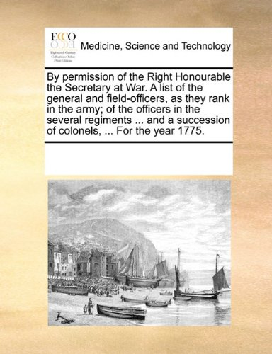 Download By permission of the Right Honourable the Secretary at War. A list of the general and field-officers, as they rank in the army; of the officers in the ... of colonels, ... For the year 1775. pdf epub