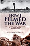 How I Filmed the War, Geoffrey H. Malins, 1782821090
