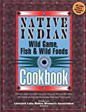 Native Indian Wild Game, Fish & Wild Foods Cookbook: Delicious Recipes for North American Wild Game, Fish and Wild Edibles (Fox Chapel Publishing) 340 Mouth-Watering and Easy-to-Make Dishes