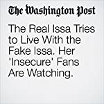 The Real Issa Tries to Live With the Fake Issa. Her 'Insecure' Fans Are Watching. | Geoff Edgers